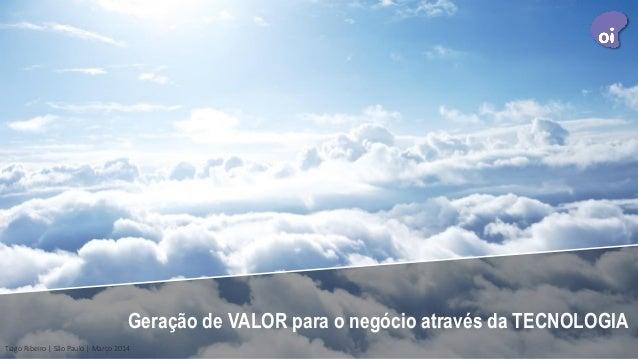 Geração de VALOR para o negócio através da TECNOLOGIA Tiago Ribeiro | São Paulo | Março 2014