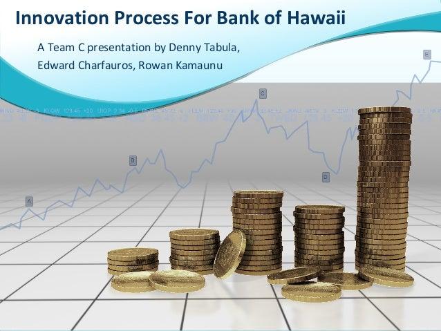 A Team C presentation by Denny Tabula, Edward Charfauros, Rowan Kamaunu Innovation Process For Bank of Hawaii