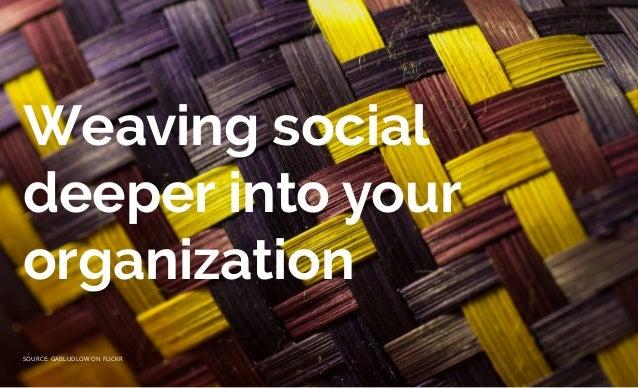 Weaving social deeper into your organization SOURCE: GABLUDLOW ON FLICKR