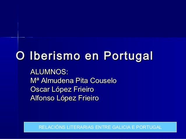 O Iberismo en Portugal  ALUMNOS:  Mª Almudena Pita Couselo  Oscar López Frieiro  Alfonso López Frieiro    RELACIÓNS LITERA...