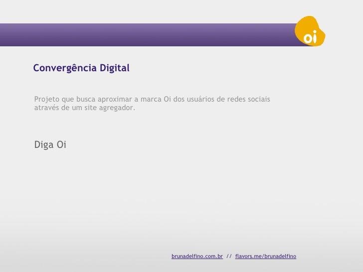 Convergência DigitalProjeto que busca aproximar a marca Oi dos usuários de redes sociaisatravés de um site agregador.Diga ...