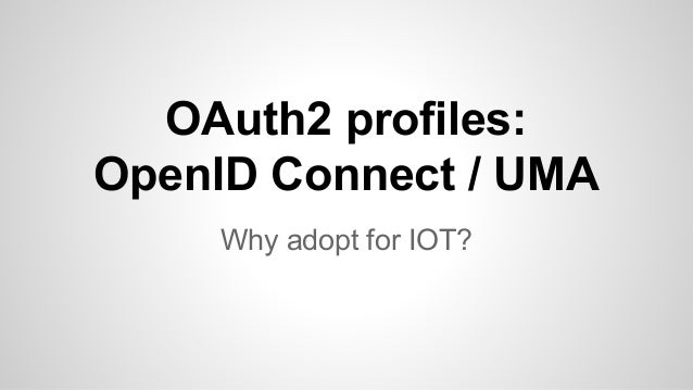 OAuth2 profiles:  OpenID Connect / UMA  Why adopt for IOT?