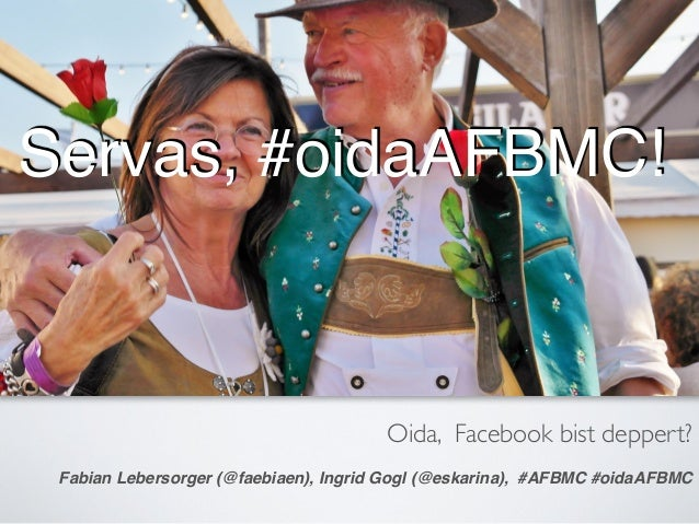 Oida, Facebook bist deppert? Fabian Lebersorger (@faebiaen), Ingrid Gogl (@eskarina), #AFBMC #oidaAFBMC Servas, #oidaAFBMC!