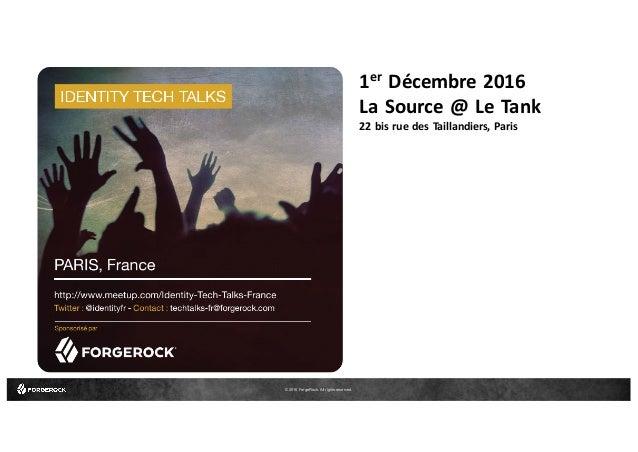 © 2016 ForgeRock. All rights reserved. 1er Décembre 2016 La Source @ Le Tank 22 bis rue des Taillandiers, Paris