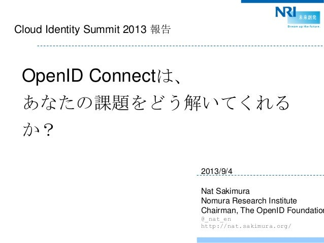 Cloud Identity Summit 2013 報告 OpenID Connectは、 あなたの課題をどう解いてくれる か? 2013/9/4 Nat Sakimura Nomura Research Institute Chairman...