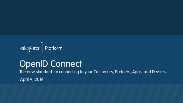 OpenID Connect The new standard for connecting to your Customers, Partners, Apps, and Devices April 9, 2014
