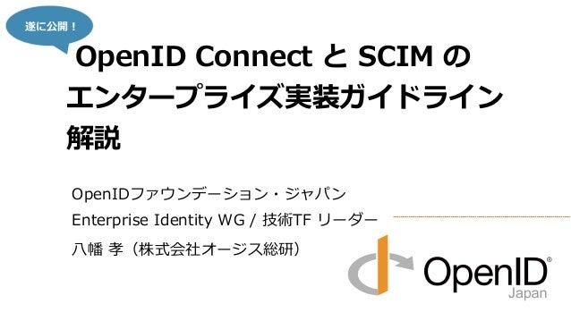 OpenIDファウンデーション・ジャパン Enterprise Identity WG / 技術TF リーダー 八幡 孝(株式会社オージス総研) OpenID Connect と SCIM の エンタープライズ実装ガイドライン 解説 遂に公開!