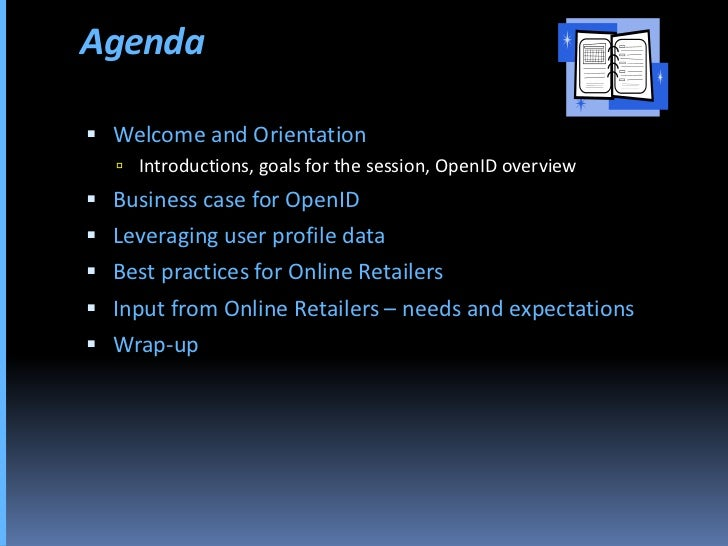 Agenda   Welcome and Orientation     Introductions, goals for the session, OpenID overview  Business case for OpenID  ...