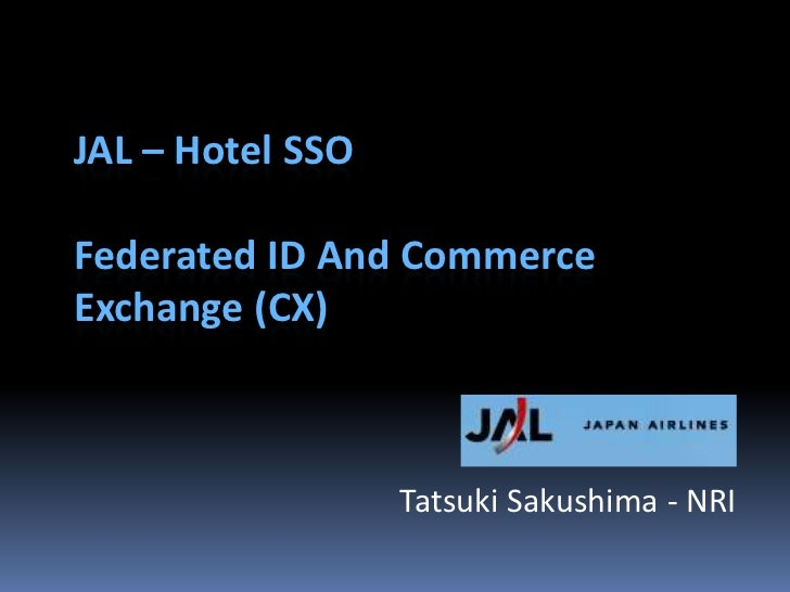 JAL – Hotel SSO  Federated ID And Commerce Exchange (CX)                      Tatsuki Sakushima - NRI