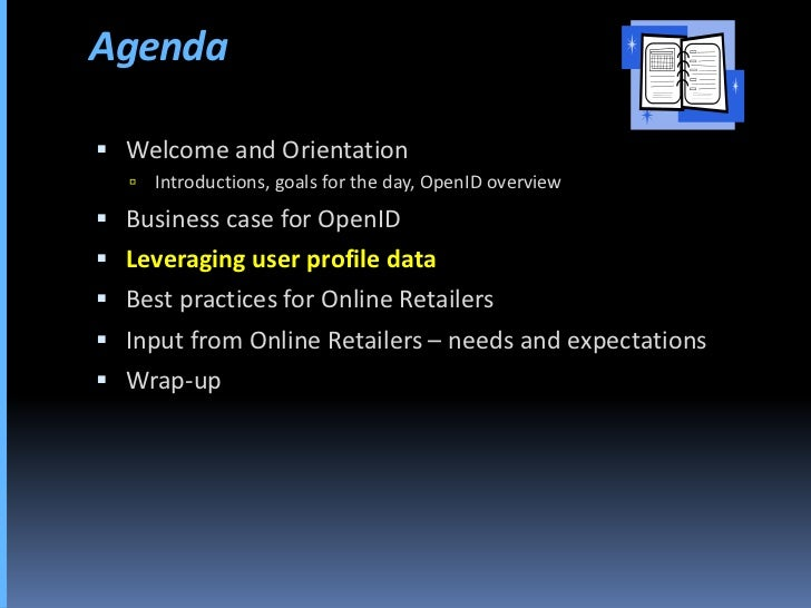 Agenda   Welcome and Orientation       Introductions, goals for the day, OpenID overview  Business case for OpenID  Le...