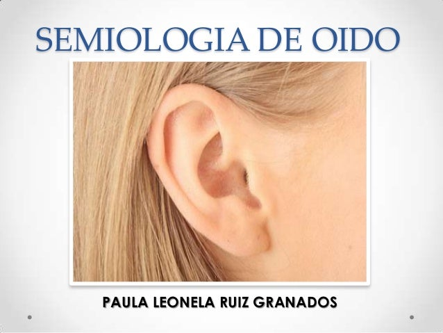 SEMIOLOGIA DE OIDO  PAULA LEONELA RUIZ GRANADOS