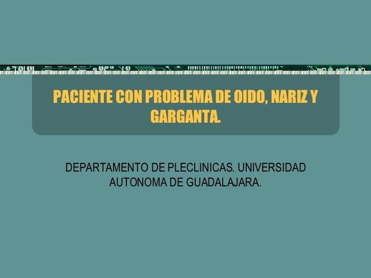 PACIENTE CON PROBLEMA DE OIDO, NARIZ Y GARGANTA. DEPARTAMENTO DE PLECLINICAS. UNIVERSIDAD AUTONOMA DE GUADALAJARA.