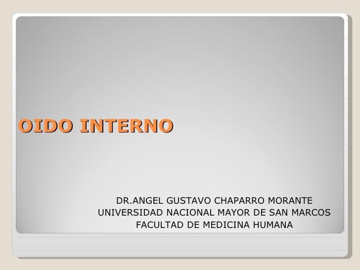 OIDO INTERNO <ul><li>DR.ANGEL GUSTAVO CHAPARRO MORANTE </li></ul><ul><li>UNIVERSIDAD NACIONAL MAYOR DE SAN MARCOS </li></u...