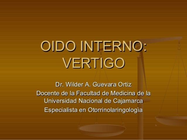 OIDO INTERNO:OIDO INTERNO: VERTIGOVERTIGO Dr. Wilder A. Guevara OrtizDr. Wilder A. Guevara Ortiz Docente de la Facultad de...