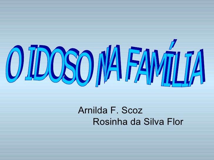 Arnilda F. Scoz Rosinha da Silva Flor O IDOSO NA FAMÍLIA