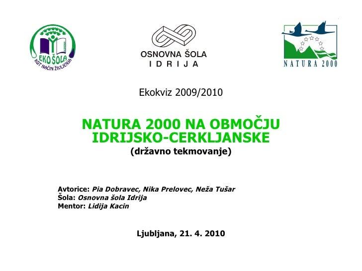Ekokviz 2009/2010 NATURA 2000 NA OBMOČJU IDRIJSKO-CERKLJANSKE (državno tekmovanje) Avtorice:  Pia Dobravec, Nika Prelovec,...