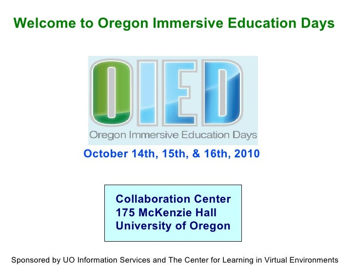 October 14th, 15th, & 16th, 2010 Welcome to Oregon Immersive Education Days Collaboration Center 175 McKenzie Hall Univers...