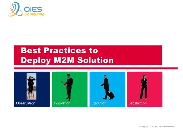 Consulting  Best Practices to Deploy M2M Solution  Francisco Maroto November 2013 1  © Copyright OIES Consulting All right...