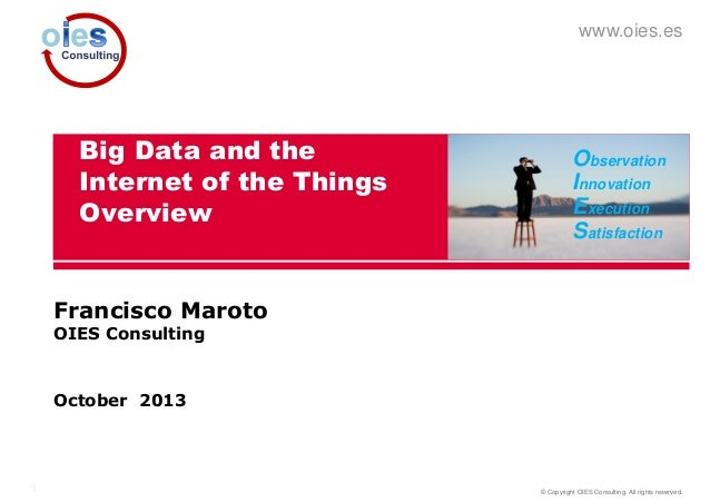 www.oies.es  Big Data and the Internet of the Things Overview  Observation Innovation Execution Satisfaction  Francisco Ma...