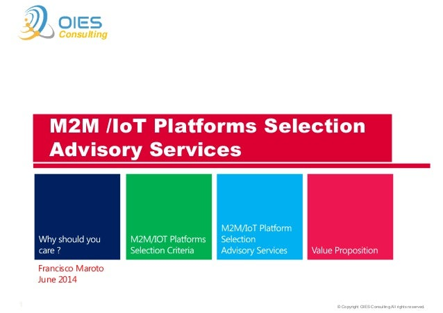 © Copyright OIES Consulting All rights reserved.1 Consulting Francisco Maroto June 2014 M2M /IoT Platforms Selection Advis...