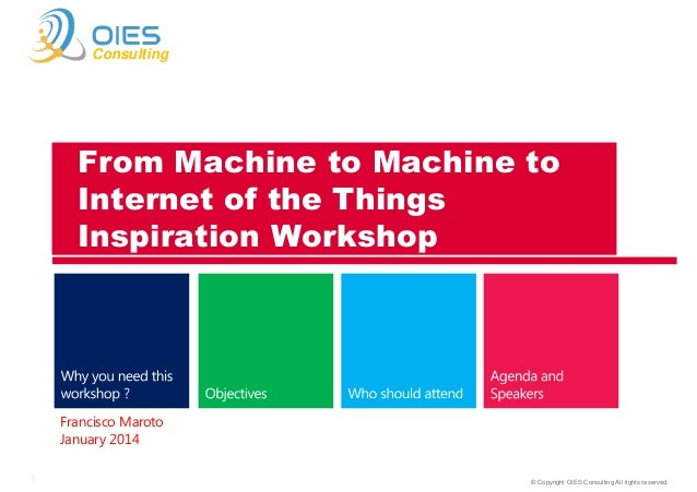 Consulting  From Machine to Machine to Internet of the Things Inspiration Workshop  Francisco Maroto January 2014 1  © Cop...