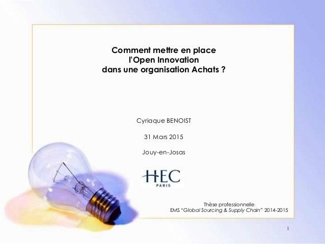 Comment mettre en place l'Open Innovation dans une organisation Achats ? Cyriaque BENOIST 31 Mars 2015 Jouy-en-Josas Thèse...
