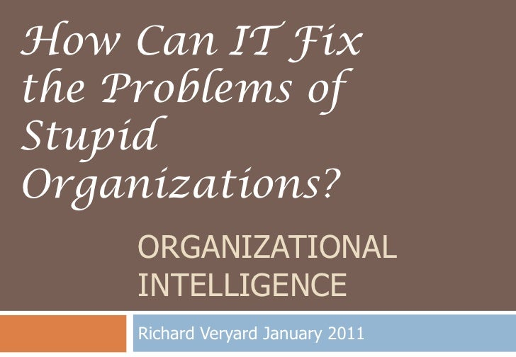 Organizational Intelligence<br />Richard Veryard January 2011<br />How Can IT Fix the Problems of Stupid Organizations?<br />
