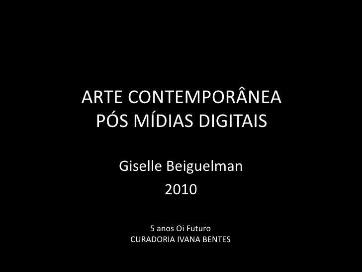 Arte Contemporânea pós mídias digitais<br />GiselleBeiguelman<br />2010<br />5 anos Oi Futuro<br />CURADORIA IVANA BENTES<...