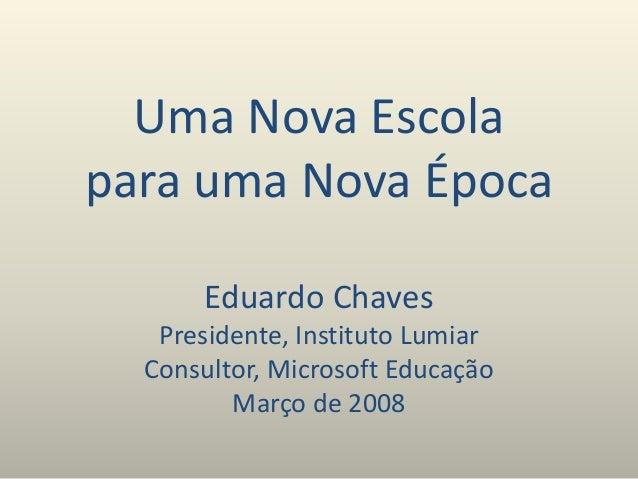 Uma Nova Escola para uma Nova Época Eduardo Chaves Presidente, Instituto Lumiar Consultor, Microsoft Educação Março de 2008