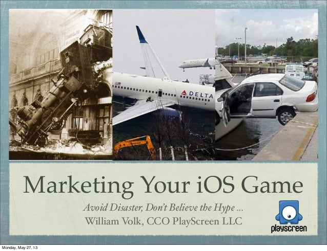 Marketing Your iOS GameAvoid Disaster, Don't Believe the Hype ...William Volk, CCO PlayScreen LLCMonday, May 27, 13