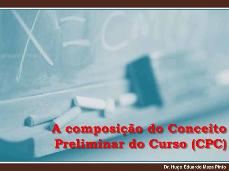 A composição do Conceito Preliminar do Curso (CPC)<br />Dr. Hugo Eduardo Meza Pinto<br />