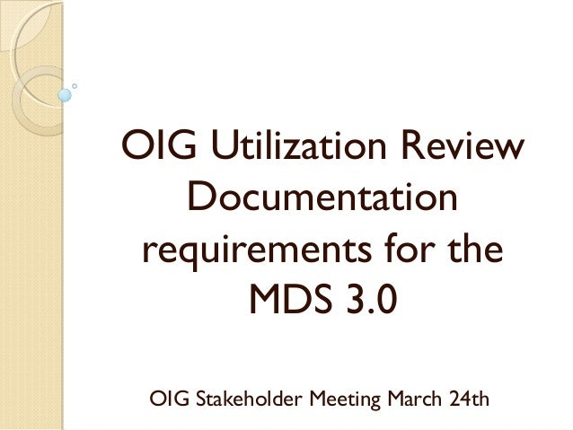 OIG Utilization Review Documentation requirements for the MDS 3.0 OIG Stakeholder Meeting March 24th