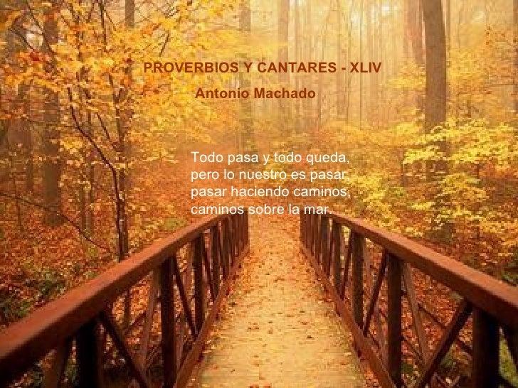 PROVERBIOS Y CANTARES - XLIV  Antonio Machado Todo pasa y todo queda, pero lo nuestro es pasar, pasar haciendo caminos, ca...