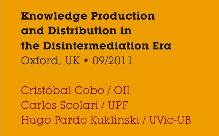 Knowledge Productionand Distribution inthe Disintermediation EraOxford, UK • 09/2011Cristóbal Cobo / OIICarlos Scolari / U...