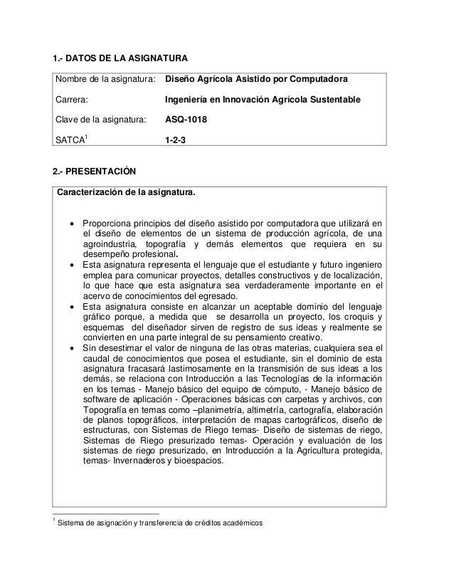 1.- DATOS DE LA ASIGNATURA Nombre de la asignatura: Carrera: Clave de la asignatura: SATCA1 Diseño Agrícola Asistido por C...