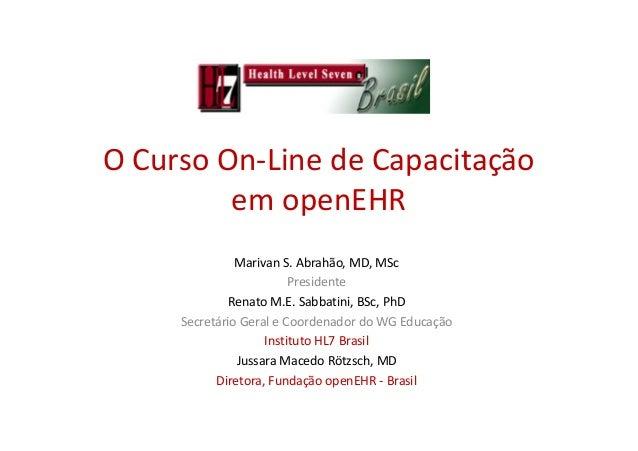 O Curso On-Line de Capacitação em openEHR Marivan S. Abrahão, MD, MSc Presidente Renato M.E. Sabbatini, BSc, PhD Secretári...