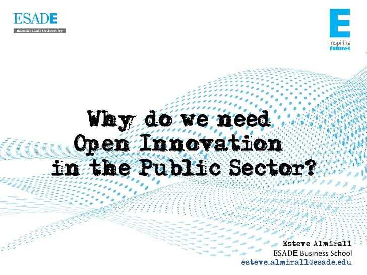 Why do we need  Open Innovationin the Public Sector?                         Esteve Almirall                      ESADE	  ...