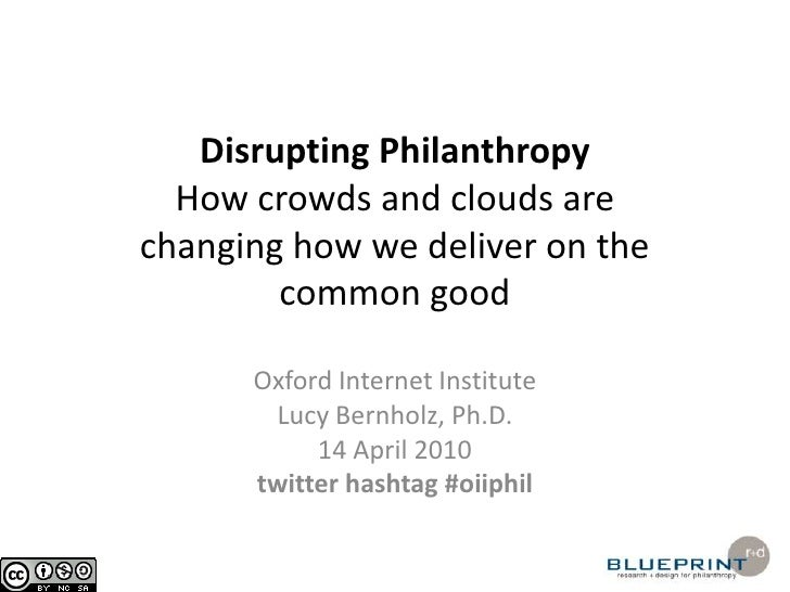 Disrupting PhilanthropyHow crowds and clouds are changing how we deliver on the common good<br />Oxford Internet Institute...
