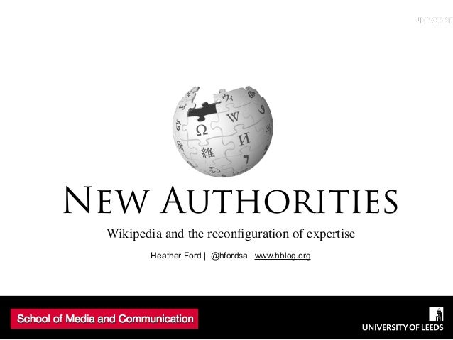 Wikipedia and the reconfiguration of expertise Heather Ford   @hfordsa   www.hblog.org New Authorities