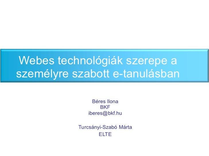 Webes technológiák szerepe a személyre szabott e-tanulásban Béres Ilona BKF [email_address] Turcs ányi-Szabó Márta ELTE