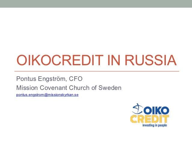 OIKOCREDIT IN RUSSIAPontus Engström, CFOMission Covenant Church of Swedenpontus.engstrom@missionskyrkan.se