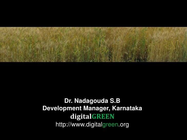 Dr. Nadagouda S.B <br />Development Manager, Karnataka <br />digitalGREEN<br />http://www.digitalgreen.org<br />