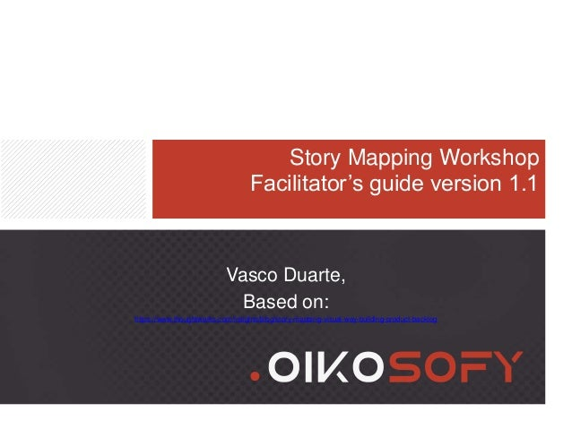 Story Mapping Workshop Facilitator's guide version 1.1 Vasco Duarte, Based on: https://www.thoughtworks.com/insights/blog/...