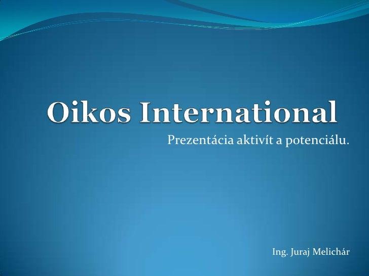OikosInternational<br />Prezentácia aktivít a potenciálu.<br />Ing. Juraj Melichár<br />
