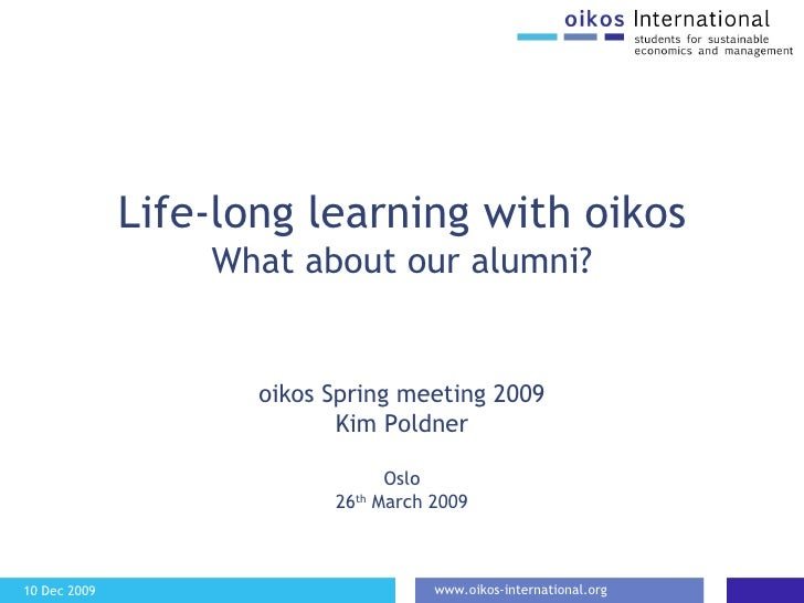 Life-long learning with oikos What about our alumni? oikos Spring meeting 2009 Kim Poldner Oslo 26 th  March 2009