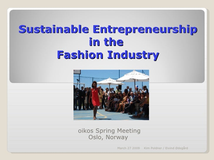 Sustainable Entrepreneurship in the  Fashion Industry oikos Spring Meeting Oslo, Norway  March 27 2009 Kim Poldner / Eivin...