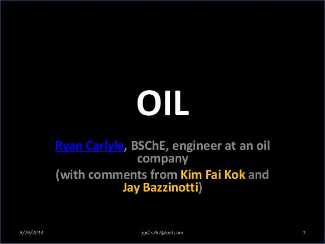 OIL Ryan Carlyle, BSChE, engineer at an oil company (with comments from Kim Fai Kok and Jay Bazzinotti) 9/29/2013 1jgillis...