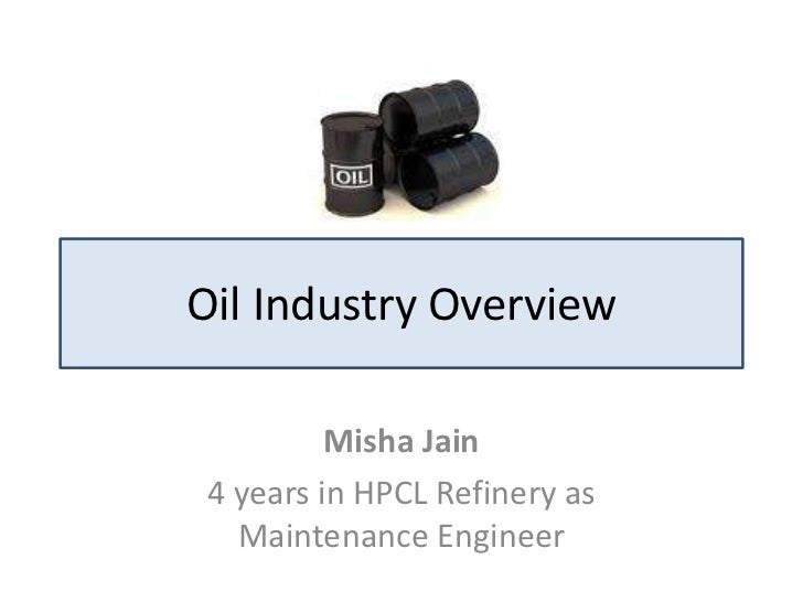 Oil Industry Overview          Misha Jain 4 years in HPCL Refinery as   Maintenance Engineer