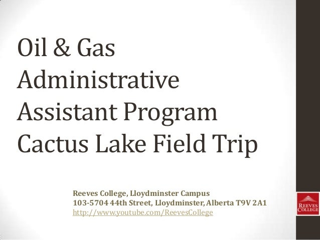 Oil & Gas Administrative Assistant Program Cactus Lake Field Trip Reeves College, Lloydminster Campus 103-5704 44th Street...