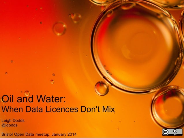 Oil and Water: When Data Licences Don't Mix Leigh Dodds @ldodds Bristol Open Data meetup, January 2014